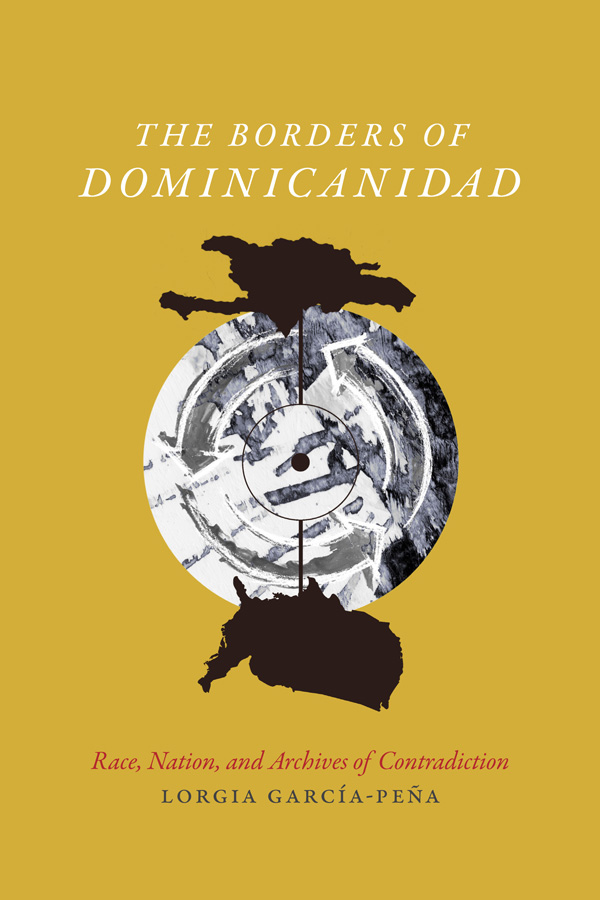 The Borders of Dominicanidad: Race, Nation, and Archives of Contradiction by Lorgia García Peña book cover